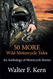 50 MORE Wild Motorcycle Tales: An Anthology of Motorcycle Stories