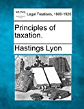Principles of Taxation, Hastings Lyon, 1240114974
