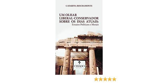 Um olhar liberal-conservador sobre os dias atuais: Ensaios Políticos e Morais (Portuguese Edition) eBook: Catarina Rochamonte: Amazon.es: Tienda Kindle