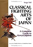 Classical Fighting Arts of Japan: A Complete Guide to Koryu Jujutsu (Bushido--The Way of the Warrior)