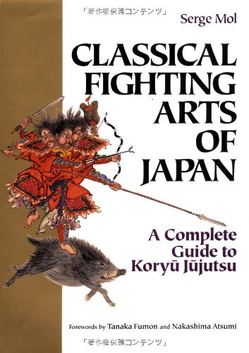 Classical Fighting Arts of Japan A Complete Guide to Koryu Jujutsu (Bushido--The Way of the Warrior)