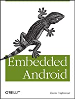 Embedded Android: Porting, Extending, and Customizing Front Cover