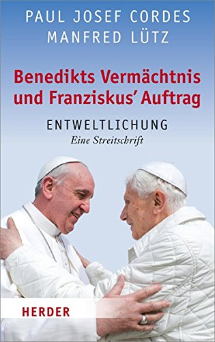 Benedikts Vermächtnis und Franziskus' Auftrag: Entweltlichung. Eine Streitschrift