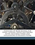 Essentials of Book-keeping, for Public Schools. Single and Double Entry, Including Forms and Explanations of Business Papers, , 1173214143