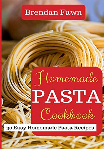 Homemade Pasta Cookbook: 30 Easy Homemade Pasta Recipes by Brendan Fawn