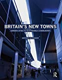 Britain's New Towns : Garden Cities to Sustainable Communities, Alexander, Anthony F., 0415475120