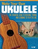 Make Your Own Ukulele: The Essential Guide to Building, Tuning, and Learning to Play the Uke (Fox Chapel Publishing) Easy Steps and Detailed Plans, plus Advice on Design, Acoustics, & Wood Selection