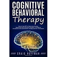 Cognitive Behavioral Therapy: How to Use CBT to Overcome Anxiety, Depression and...