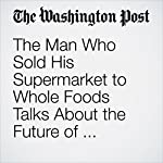 The Man Who Sold His Supermarket to Whole Foods Talks About the Future of Grocery Stores | Thomas Heath