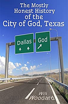 The Mostly Honest History of the City of God, Texas by [Woodard, Will]