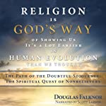 Religion is God's Way of Showing Us it's a Lot Earlier in Human Evolution than We Thought: The Path of the Doubtful Sojourner: The Spiritual Quest of Nonbelievers | Douglas Falknor