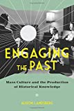 Engaging the Past : Mass Culture and the Production of Historical Knowledge, Landsberg, Alison, 0231165757