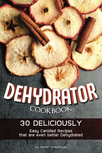 Dehydrator Cookbook: 30 Deliciously Easy Candied Recipes that are even better Dehydrated by Daniel Humphreys