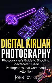Digital Kirlian Photography: Photographer's Guide for
