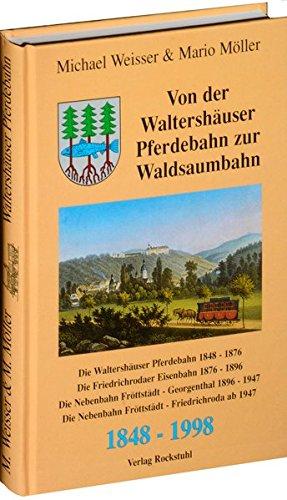 Von der Waltershäuser Pferdebahn zur Waldsaumbahn 1848-1998. Waltershäuser Pferdebahn 1848-1876, Friedrichrodaer Eisenbahn 1876-1896, Nebenbahn ... und Fröttstädt-Friedrichroda ab 1947.