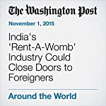 India's 'Rent-A-Womb' Industry Could Close Doors to Foreigners | Annie Gowen,Rama Lakshmi