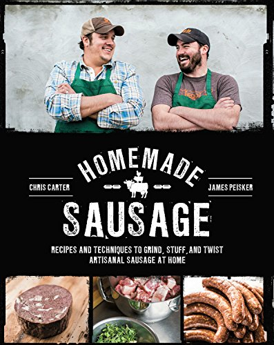 Homemade Sausage: Recipes and Techniques to Grind, Stuff, and Twist Artisanal Sausage at Home by James Peisker, Chris Carter