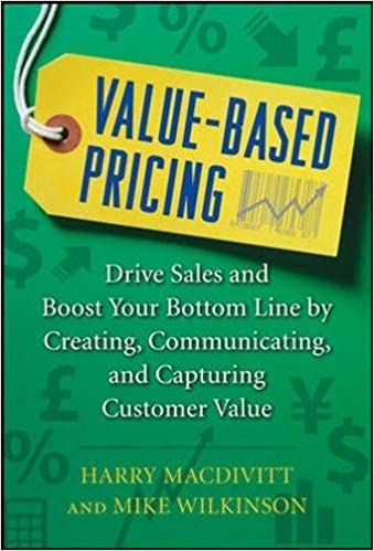 Drive Sales and Boost Your Bottom Line by Creating Value-Based Pricing Communicating and Capturing Customer Value