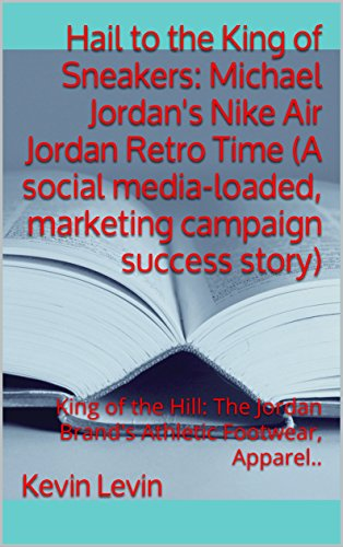 Hail to the King of Sneakers: Michael Jordan's Nike Air Jordan Retro Time (A social media-loaded, marketing campaign success story): King of the Hill:  The Jordan Brand's Athletic Footwear, Apparel.. ()