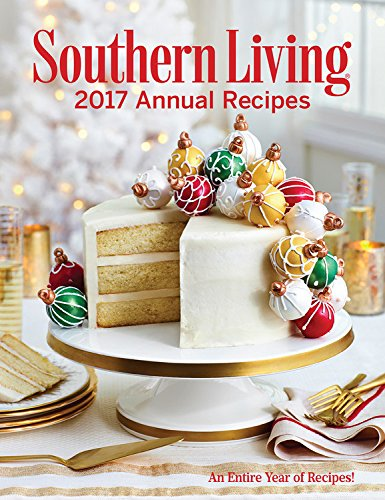 Southern Living Annual Recipes 2017: An Entire Year of Recipes by The Editors of Southern Living