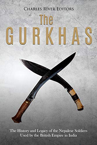 The Gurkhas: The History and Legacy of the Nepalese Soldiers Used by the British Empire in India