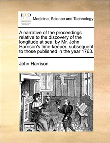Book A narrative of the proceedings relative to the discovery of the longitude at sea: by Mr. John Harrison's time-keeper: subsequent to those published in the year 1763.