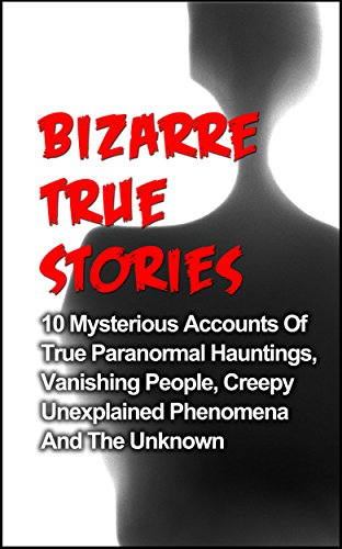 Bizarre True Stories: 10 Mysterious Accounts Of True Paranormal Hauntings, Vanishing People, Creepy Unexplained Phenomena And The Unknown (True Ghost Stories And Hauntings, True Paranormal Hauntings) (Text Layla)