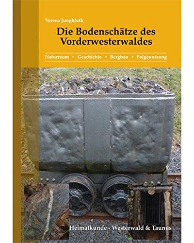 Die Bodenschätze des Vorderwesterwaldes: Naturraum - Geschichte - Bergbau - Folgenutzung (Heimatkundliche Buchreihe zum östlichen Rheinischen Schiefergebirge / Heimatkunde Westerwald & Taunus)