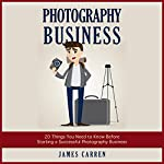 Photography Business: 20 Things You Need to Know Before Starting a Successful Photography Business | James Carren
