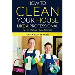 How to Clean Your House Like a Professional, Tips on Efficient Home Cleaning: How to Clean Practically Anything at Home