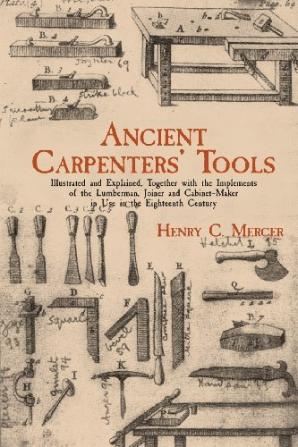 Ancient Carpenters' Tools: Illustrated and Explained, Together with the Implements of the Lumberman, Joiner and Cabinet-Maker in Use in the Eighteenth Century [Paperback] [2012] (Author) Henry C. Mercer