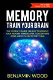 Memory. Train Your Brain: The Complete Guide on How to Improve Your Memory, Think Faster, Concentrate More and Remember Everything