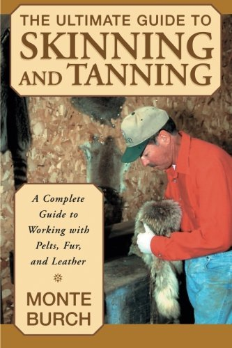 The Ultimate Guide to Skinning and Tanning: A Complete Guide to Working with Pelts, Fur, and ()