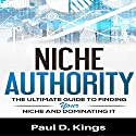 Niche Authority: The Ultimate Guide to Finding Your Niche and Dominating It Audiobook by Paul D. Kings Narrated by Dave Wright
