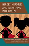 img - for Heroes, Heroines, and Everything in Between: Challenging Gender and Sexuality Stereotypes in Children's Entertainment Media book / textbook / text book