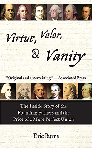 (Virtue, Valor, and Vanity: The Inside Story of the Founding Fathers and the Price of a More Perfect Union)