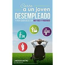 Carta A Un Joven Desempleado Y Para Quien Desee Ser Muy Rico Y Poderoso...: No olvidemos que empleo no hay, pero trabajo hay mucho (Spanish Edition)