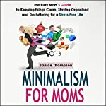 Minimalism for Moms: The Busy Mom's Guide to Keeping Things Clean, Staying Organized and Decluttering for a Stress Free Life | Janice Thompson