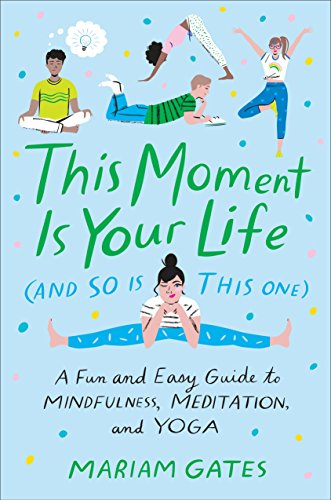 This Moment Is Your Life (and So Is This One): A Fun and Easy Guide to Mindfulness, Meditation, and Yoga por Mariam Gates,LibVanderPloeg