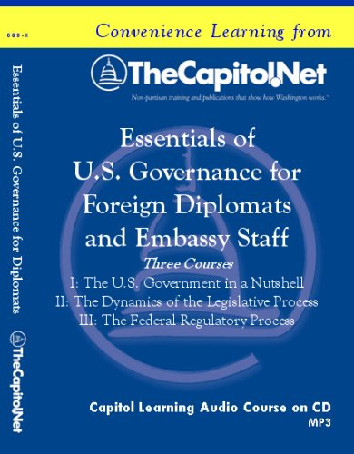 Embassy Series: Essentials of U.S. Governance for Foreign Diplomats and Embassy Staff: The U.S. Government in a Nutshell; The Dynamics of the Legislative Process; The Federal Regulatory Process (Capitol Learning Audio Course, Embassy Series) by TheCapitol.Net