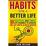 Habits For A Better Life - 90 Practical And Simple Life Changes To Achieve The Life You've Always Wanted