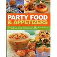 Party Food & Appetizers: How To Plan The Perfect Celebration With Over 400 Inspiring Appetizers, Snacks, First Courses, Party Dishes And Desserts