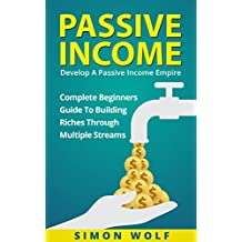 PASSIVE INCOME: Develop A Passive Income Empire - Complete Beginners Guide To Building Riches Through Multiple Streams (Multiple Streams, Passive Income Riches, E-commerce Empire)