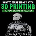 How to Make Money wwith 3D Printing: The New Digital Revolution Audiobook by Adidas Wilson Narrated by Jarvis Hooten