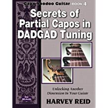 Secrets of Partial Capos In DADGAD Tuning: Unlocking Another Dimension In Your Guitar (Capo Voodoo Guitar) (Volume 4)