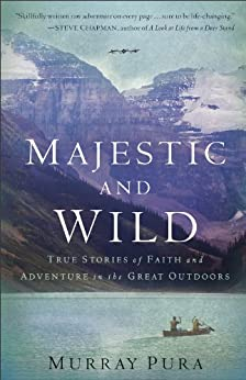 Majestic and Wild: True Stories of Faith and Adventure in the Great Outdoors by [Pura, Murray]