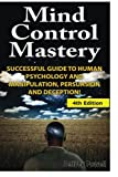 MIND CONTROL MASTERY 4TH EDITION: Successful Guide to Human Psychology and Manipulation, Persuasion and Deception!   Never before revealed, this is a great book for those interested human psychology and manipulation, persuasion and deception. Own it ...