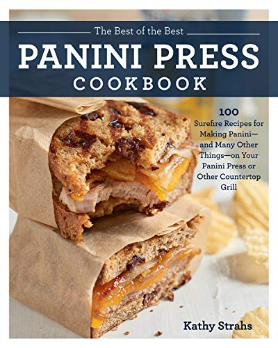The Best of the Best Panini Press Cookbook:100 Surefire Recipes for Making Panini--and Many Other Things--on Your Panini Press or Other Countertop Grill