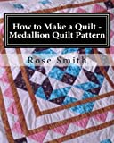How to Make a Quilt - Medallion Quilt Pattern, Rose Smith, 1493667963