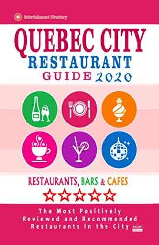 Quebec City Restaurant Guide 2020: Best Rated Restaurants in Quebec City - Top Restaurants, Special Places to Drink and Eat Good Food Around (City Restaurant Guide 2020)